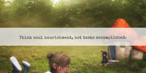 Waldorf Christopherus quote - think soul nourishment, not tasks accomplished